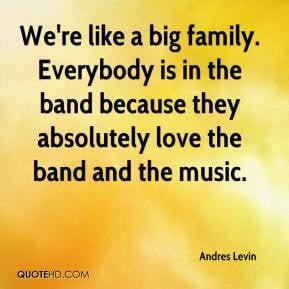 We're like a big family. Everybody is in the band because they ...