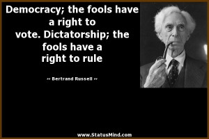 Democracy; the fools have a right to vote. Dictatorship; the fools ...