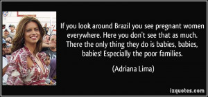 If you look around Brazil you see pregnant women everywhere. Here you ...