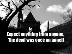 Expect anything from anyone, The devil was once an angel!