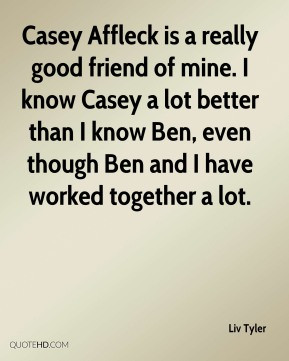 Casey Affleck is a really good friend of mine. I know Casey a lot ...