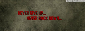 Never Give Up... Never Back Down Profile Facebook Covers