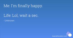 Me: I'm finally happy. Life: Lol, wait a sec.
