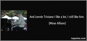 And Lennie Tristano I like a lot, I still like him. - Mose Allison