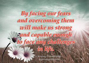 Life Quote: By facing our fears and overcoming them will make us ...