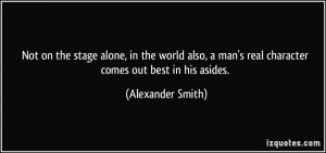 Not on the stage alone, in the world also, a man's real character ...