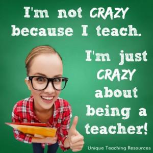 not crazy because I teach. I'm just crazy about being a teacher.