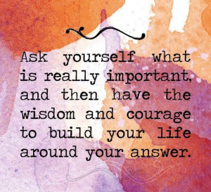 Ask yourself what is really important, and then have the wisdom and ...