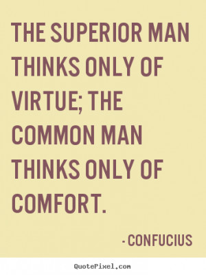 Confucius Quotes - The superior man thinks only of virtue; the common ...
