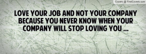 love your job and not your company because you never know when your ...