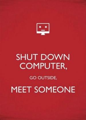Shut down computer, go outside, meet someone.