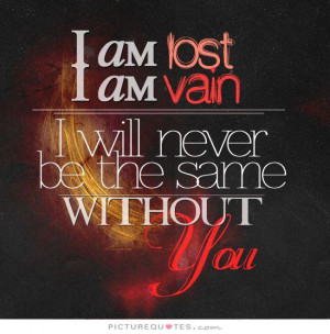 Am Lost Without You Quotes I am lost, i am vain,