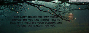 You can't choose the way things happen, But you can choose how to deal ...