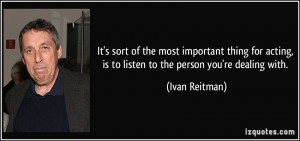 It's sort of the most important thing for acting, is to listen to the ...