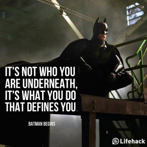 It's not who you are underneath, it's what you do that defines you ...