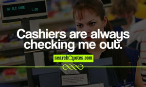 cashiers are always checking me out 127 up 33 down unknown quotes ...