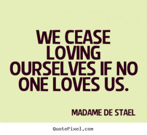 ... quotes - We cease loving ourselves if no one loves us. - Love quotes