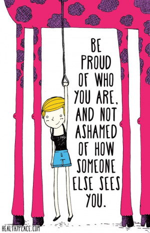Positive quote: Be proud of who you are, and not ashamed of how ...