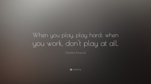 When you play, play hard; when you work, don't play at all. ""