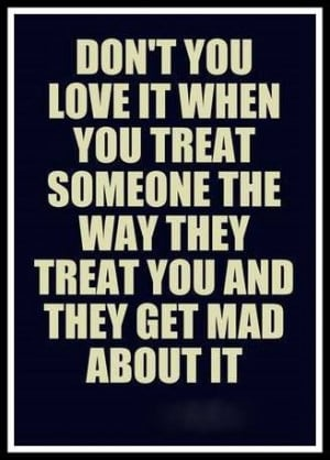 ve said this soooo many times!!! I will treat YOU just as YOU treat me ...