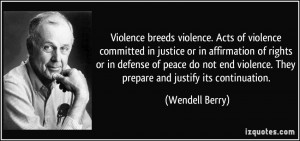 Violence breeds violence. Acts of violence committed in justice or in ...