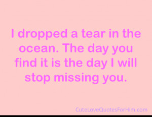 ... in the ocean. The day you find it is the day I will stop missing you