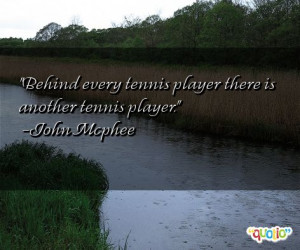 Behind every tennis player there is another tennis player. -John ...