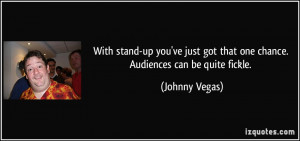 With stand-up you've just got that one chance. Audiences can be quite ...