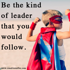 Be the kind of leader that you would follow!