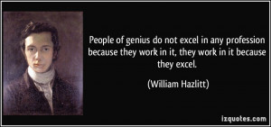 People of genius do not excel in any profession because they work in ...