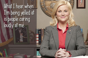 What I hear when I'm being yelled at is people caring loudly at me.