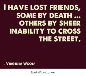 Quotes about friendship - I have lost friends, some by death ...