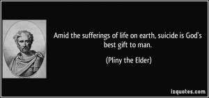 ... of life on earth, suicide is God's best gift to man. - Pliny the Elder