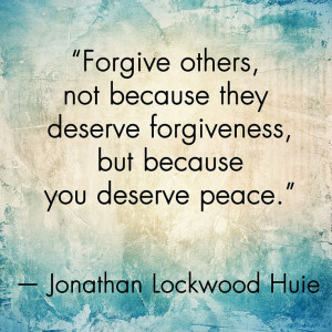... not because they deserve forgiveness, but because you deserve peace