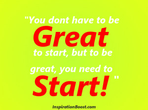 ... have to be great to start, but to be great, you need to start