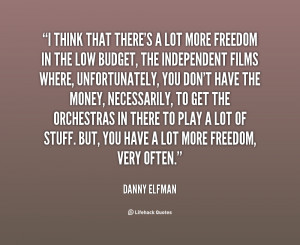 think that there's a lot more freedom in the low budget, the ...