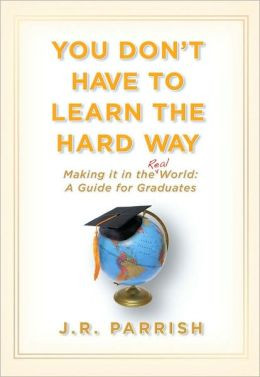 You Don't Have to Learn the Hard Way: Making It in the Real World: A ...