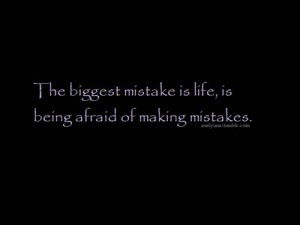 The biggest mistake is life, is being afraid of making mistakes.