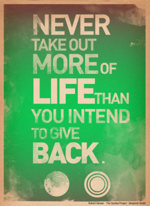 Never take out more of life than you intent to give back.