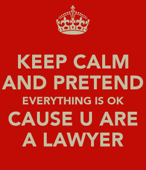 KEEP CALM AND PRETEND EVERYTHING IS OK CAUSE U ARE A LAWYER
