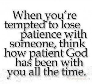 ... with someone, think how patient god has been with you all the time