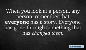 When you look at a person, any person, remember that everyone has a ...