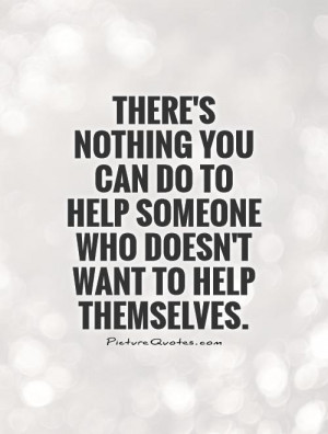 There's nothing you can do to help someone who doesn't want to help ...