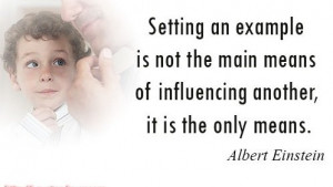 Setting an example is not the main means of influencing another, it is ...