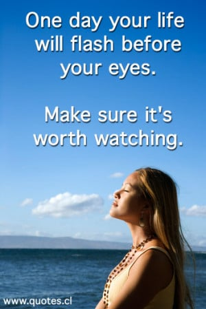 The Quote One day your life will flash before your eyes. Make sure it ...
