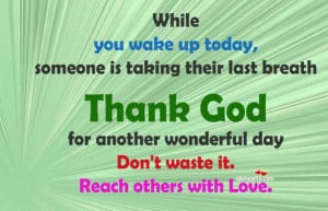 ... Thank God for another wonderful day don't waste it. Reach others