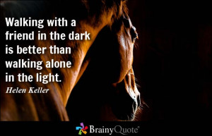with a friend in the dark is better than walking alone in the light ...