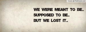 we were meant to be.. supposed to be..but we lost it.. , Pictures