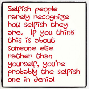 selfish people rarely recognize how selfish they are