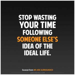 Stop wasting your time following someone else's idea of the ideal ...
